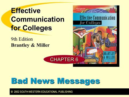 © 2002 SOUTH-WESTERN EDUCATIONAL PUBLISHING 9th Edition Brantley & Miller Effective Communication for Colleges Bad News Messages CHAPTER 6.