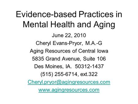 Evidence-based Practices in Mental Health and Aging June 22, 2010 Cheryl Evans-Pryor, M.A.-G Aging Resources of Central Iowa 5835 Grand Avenue, Suite 106.
