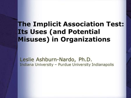 The Implicit Association Test: Its Uses (and Potential Misuses) in Organizations Leslie Ashburn-Nardo, Ph.D. Indiana University – Purdue University Indianapolis.