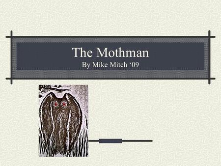 "The Mothman By Mike Mitch '09. What is he? A ""man-sized bird"" ""Gigantic, Fuzzy Bird"" 9-foot-tall, black, winged creature with glowing red eyes."