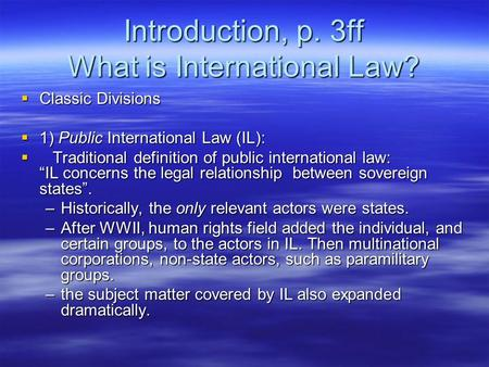 Introduction, p. 3ff What is International Law?  Classic Divisions  1) Public International Law (IL):  Traditional definition of public international.