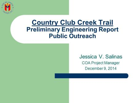 Country Club Creek Trail Preliminary Engineering Report Public Outreach Jessica V. Salinas COA Project Manager December 9, 2014.