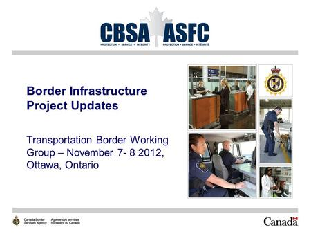 Border Infrastructure Project Updates Transportation Border Working Group – November 7- 8 2012, Ottawa, Ontario.