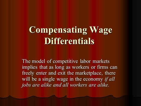 Compensating Wage Differentials Compensating Wage Differentials The model of competitive labor markets implies that as long as workers or firms can freely.