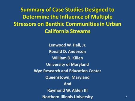 Summary of Case Studies Designed to Determine the Influence of Multiple Stressors on Benthic Communities in Urban California Streams Lenwood W. Hall, Jr.