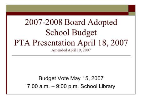 2007-2008 Board Adopted School Budget PTA Presentation April 18, 2007 Amended April 19, 2007 Budget Vote May 15, 2007 7:00 a.m. – 9:00 p.m. School Library.