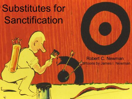 Substitutes for Sanctification Robert C. Newman Cartoons by James I. Newman Abstracts of Powerpoint Talks - newmanlib.ibri.org -newmanlib.ibri.org.
