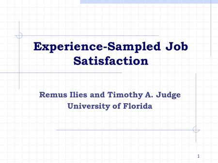 1 Experience-Sampled Job Satisfaction Remus Ilies and Timothy A. Judge University of Florida.