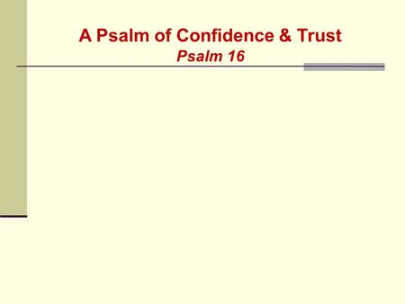 A Psalm of Confidence & Trust Psalm 16. 1 Keep me safe, O God, for I have come to you for refuge. 2 I said to the LORD, You are my Master! All the good.