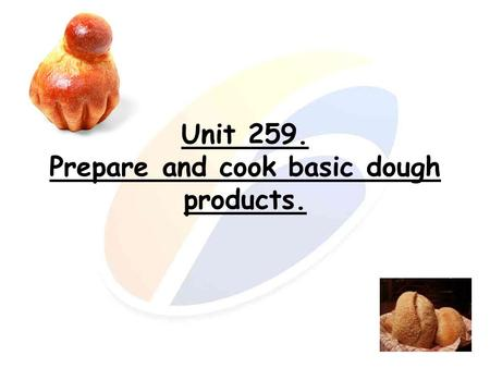 Unit 259. Prepare and cook basic dough products.