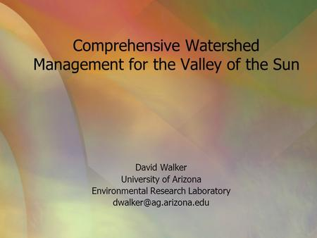 Comprehensive Watershed Management for the Valley of the Sun David Walker University of Arizona Environmental Research Laboratory