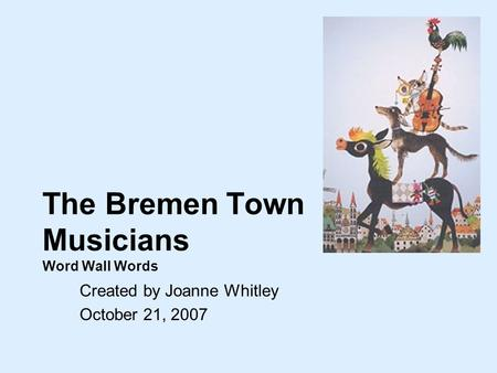The Bremen Town Musicians Word Wall Words Created by Joanne Whitley October 21, 2007.