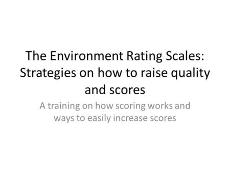 The Environment Rating Scales: Strategies on how to raise quality and scores A training on how scoring works and ways to easily increase scores.