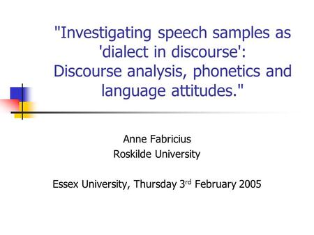 Investigating speech samples as 'dialect in discourse': Discourse analysis, phonetics and language attitudes. Anne Fabricius Roskilde University Essex.