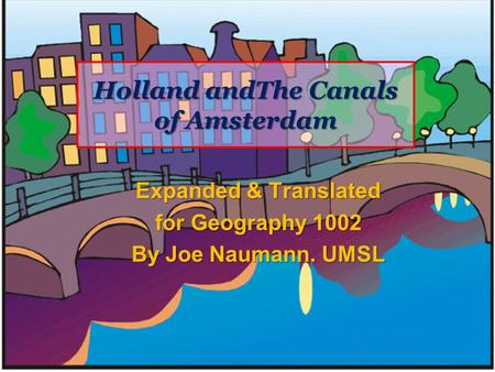 Holland andThe Canals of Amsterdam Expanded & Translated for Geography 1002 By Joe Naumann. UMSL.