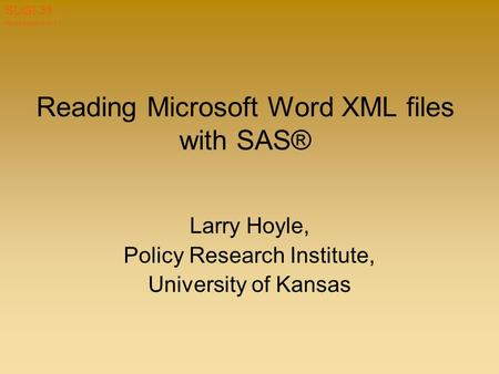 Hoyle paper 019-31 SUGI 31 Reading Microsoft Word XML files with SAS® Larry Hoyle, Policy Research Institute, University of Kansas.