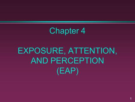 1 Chapter 4 EXPOSURE, ATTENTION, AND PERCEPTION (EAP)