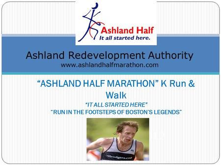 """ASHLAND HALF MARATHON"" K Run & Walk ""IT ALL STARTED HERE"" ""RUN IN THE FOOTSTEPS OF BOSTON'S LEGENDS"" ctober 28, 2012 Ashland Redevelopment Authority www.ashlandhalfmarathon.com."