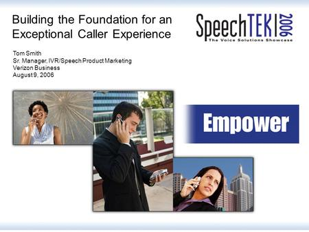 Building the Foundation for an Exceptional Caller Experience Tom Smith Sr. Manager, IVR/Speech Product Marketing Verizon Business August 9, 2006.