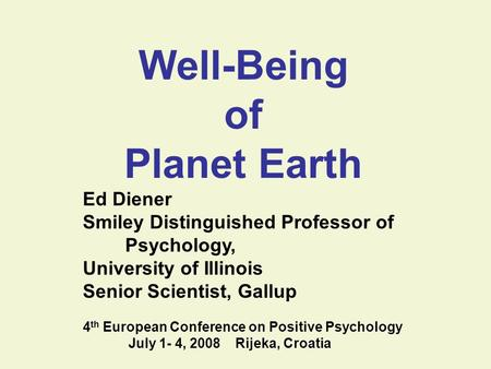 Well-Being of Planet Earth Ed Diener Smiley Distinguished Professor of Psychology, University of Illinois Senior Scientist, Gallup 4 th European Conference.