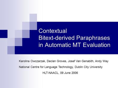 Contextual Bitext-derived Paraphrases in Automatic MT Evaluation HLT-NAACL, 09 June 2006 Karolina Owczarzak, Declan Groves, Josef Van Genabith, Andy Way.