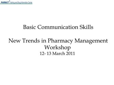 Basic Communication Skills New Trends in Pharmacy Management Workshop 12- 13 March 2011.