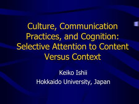 Culture, Communication Practices, and Cognition: Selective Attention to Content Versus Context Keiko Ishii Hokkaido University, Japan.