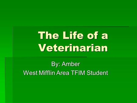 The Life of a Veterinarian By: Amber West Mifflin Area TFIM Student.