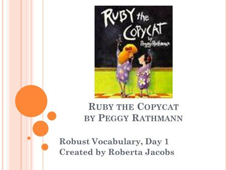 R UBY THE C OPYCAT BY P EGGY R ATHMANN Robust Vocabulary, Day 1 Created by Roberta Jacobs.