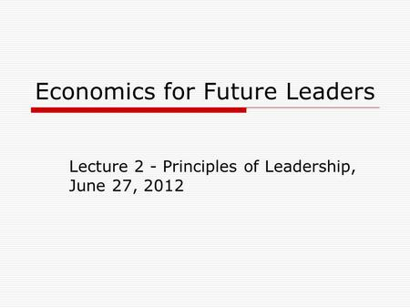 Economics for Future Leaders Lecture 2 - Principles of Leadership, June 27, 2012.