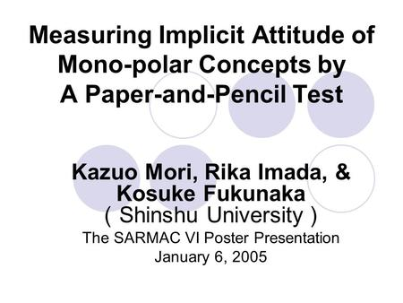 Measuring Implicit Attitude of Mono-polar Concepts by A Paper-and-Pencil Test Kazuo Mori, Rika Imada, & Kosuke Fukunaka ( Shinshu University ) The SARMAC.