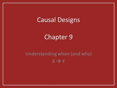 Causal Designs Chapter 9 Understanding when (and why) X  Y.