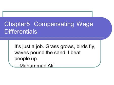 Chapter5 Compensating Wage Differentials It's just a job. Grass grows, birds fly, waves pound the sand. I beat people up. —Muhammad Ali 1.