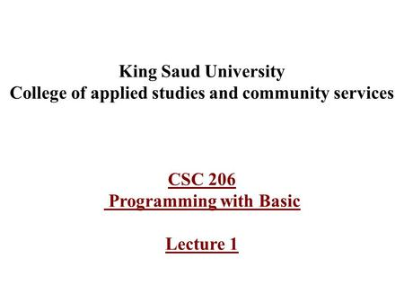 King Saud University College of applied studies and community services CSC 206 Programming with Basic Lecture 1.