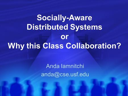 Socially-Aware Distributed Systems or Why this Class Collaboration? Anda Iamnitchi