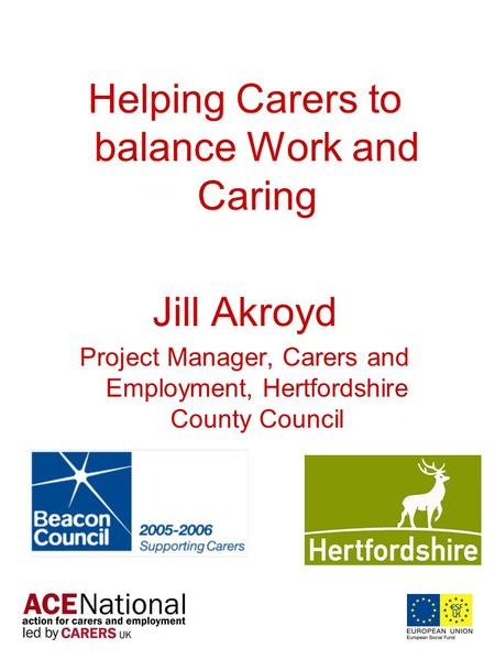 Helping Carers to balance Work and Caring Jill Akroyd Project Manager, Carers and Employment, Hertfordshire County Council.