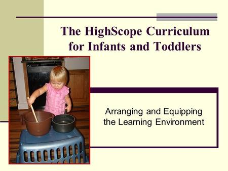 The HighScope Curriculum for Infants and Toddlers Arranging and Equipping the Learning Environment.