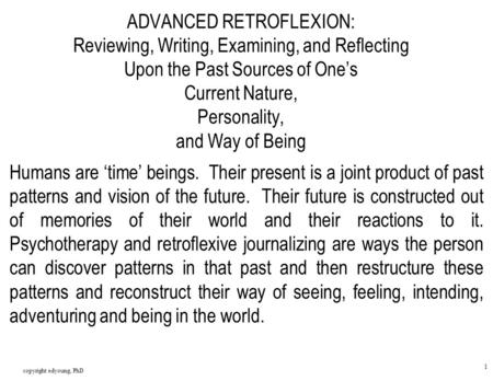 Copyright edyoung, PhD 1 ADVANCED RETROFLEXION: Reviewing, Writing, Examining, and Reflecting Upon the Past Sources of One's Current Nature, Personality,