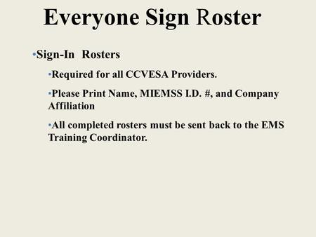 Everyone Sign Roster Sign-<strong>In</strong> Rosters Required for all CCVESA Providers. Please Print Name, MIEMSS I.D. #, and Company Affiliation All completed rosters.