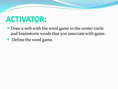 Draw a web with the word game in the center circle and brainstorm words that you associate with game. Define the word game.