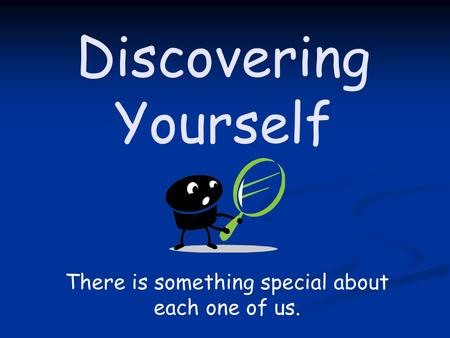Discovering Yourself There is something special about each one of us.