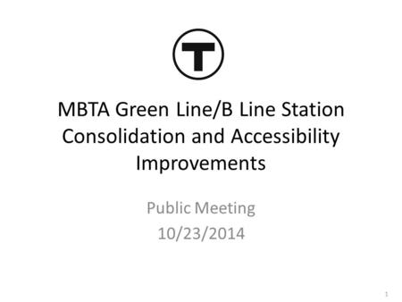 MBTA Green Line/B Line Station Consolidation and Accessibility Improvements Public Meeting 10/23/2014 1.
