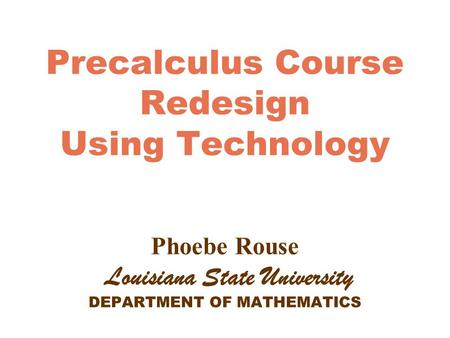 Precalculus Course Redesign Using Technology Phoebe Rouse Louisiana State University DEPARTMENT OF MATHEMATICS.