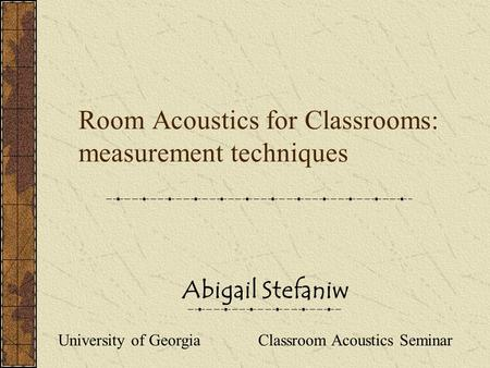 Abigail Stefaniw Room Acoustics for Classrooms: measurement techniques University of Georgia Classroom Acoustics Seminar.