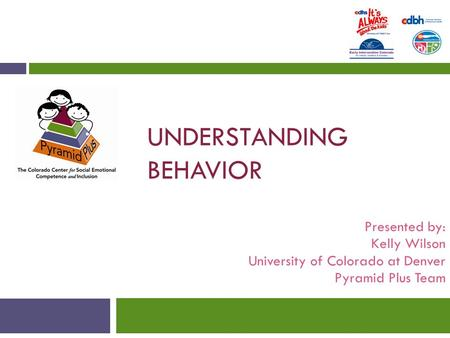 UNDERSTANDING BEHAVIOR Presented by: Kelly Wilson University of Colorado at Denver Pyramid Plus Team.