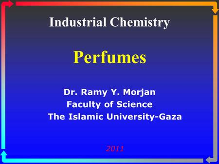 Industrial Chemistry Perfumes Dr. Ramy Y. Morjan Faculty of Science The Islamic University-Gaza 2011.