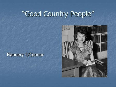 flannery o conners good country people Good country people is one of the most sought after works of flannery o' connor  it is said to be the biography of o'connor but she never claimed it to be such.