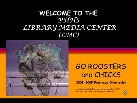 WELCOME TO THE PHHS LIBRARY MEDIA CENTER (LMC) Materials are included under the fair use guidelines of U.S. Copyright Law and are restricted from further.