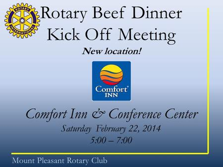 Rotary Beef Dinner Kick Off Meeting New location! Comfort Inn & Conference Center Saturday February 22, 2014 5:00 – 7:00 Mount Pleasant Rotary Club.