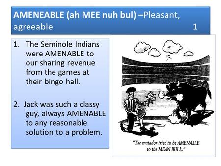 AMENEABLE (ah MEE nuh bul) –Pleasant, agreeable 1 1.The Seminole Indians were AMENABLE to our sharing revenue from the games at their bingo hall. 2. Jack.